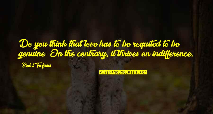 Genuine Love Quotes By Violet Trefusis: Do you think that love has to be