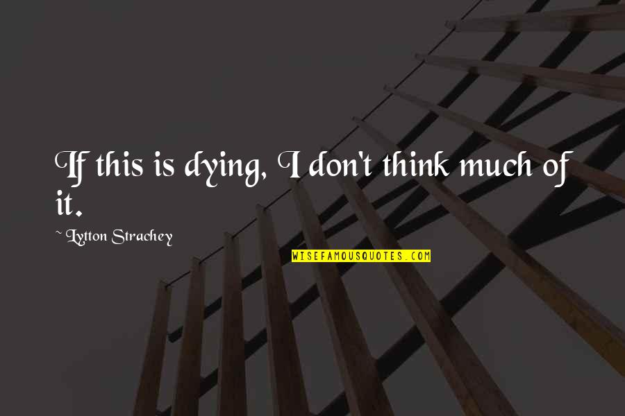 Geocide Quotes By Lytton Strachey: If this is dying, I don't think much