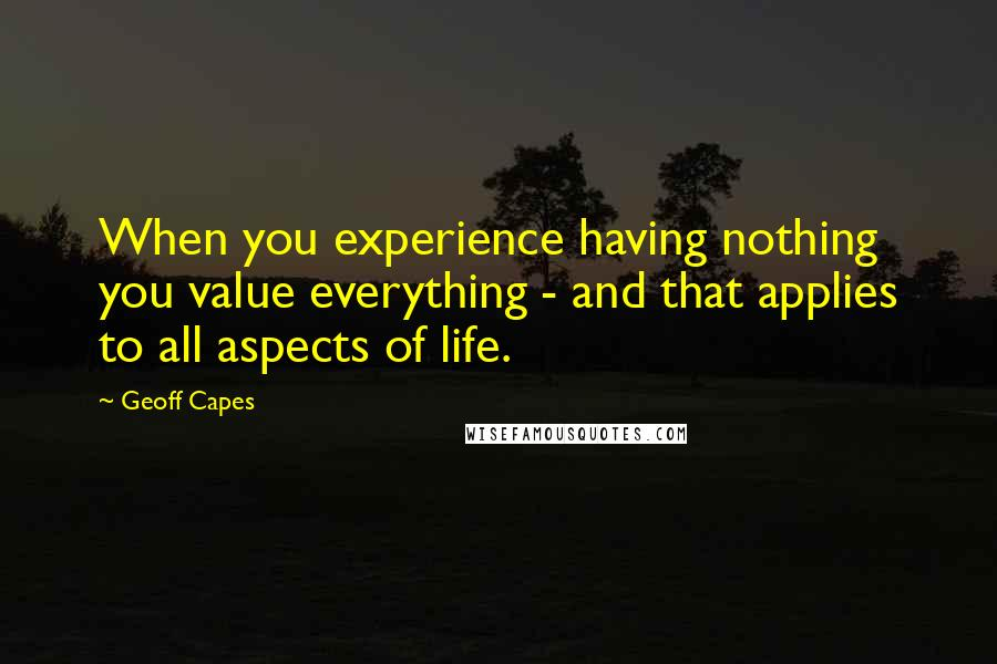 Geoff Capes quotes: When you experience having nothing you value everything - and that applies to all aspects of life.