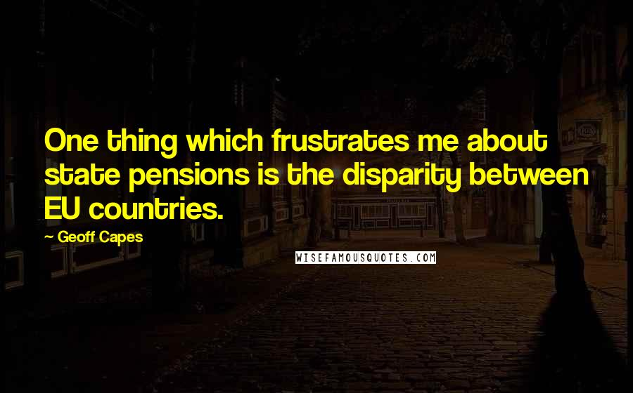 Geoff Capes quotes: One thing which frustrates me about state pensions is the disparity between EU countries.