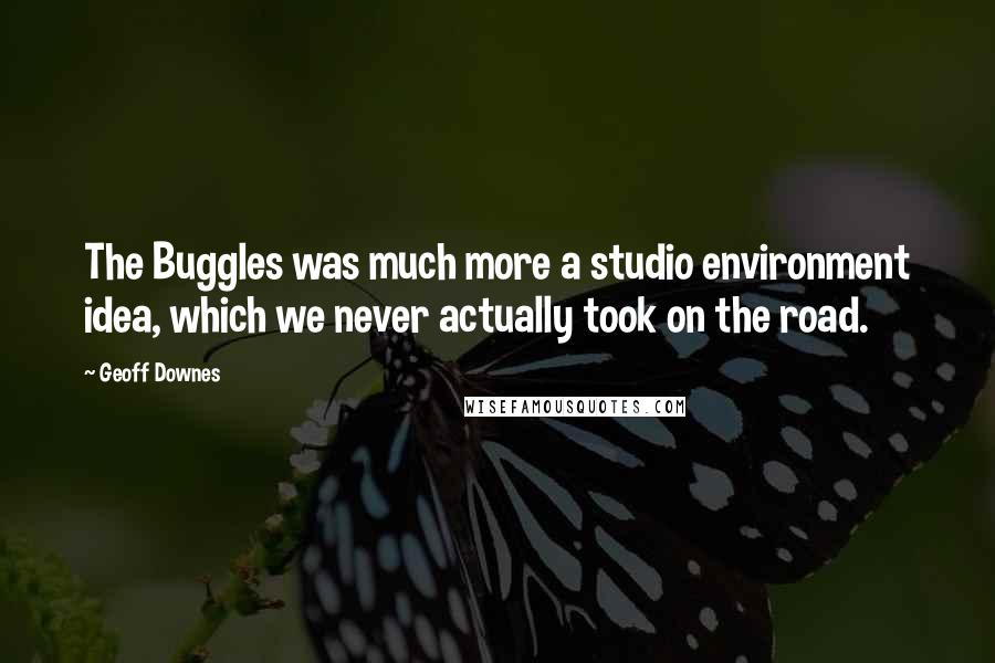 Geoff Downes quotes: The Buggles was much more a studio environment idea, which we never actually took on the road.