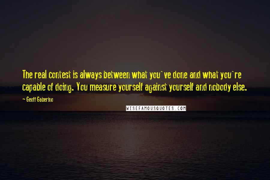 Geoff Gaberino quotes: The real contest is always between what you've done and what you're capable of doing. You measure yourself against yourself and nobody else.
