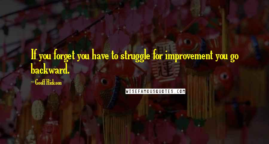 Geoff Hickson quotes: If you forget you have to struggle for improvement you go backward.