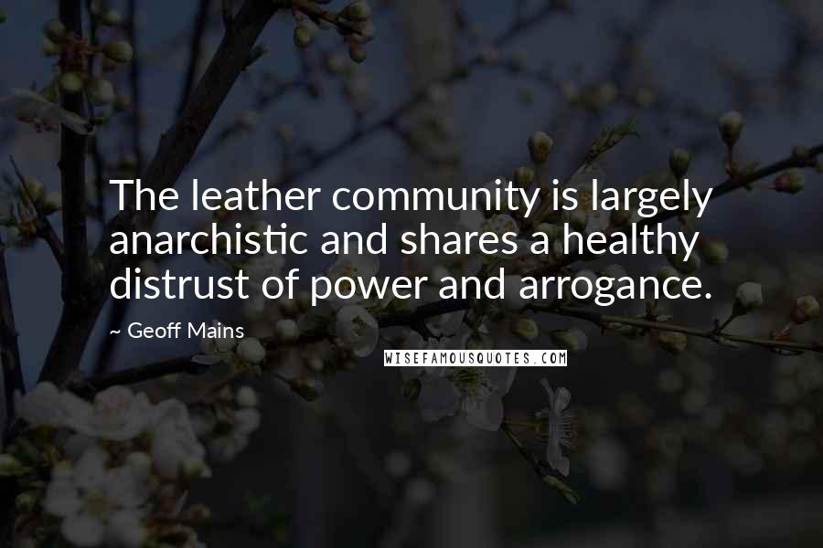Geoff Mains quotes: The leather community is largely anarchistic and shares a healthy distrust of power and arrogance.