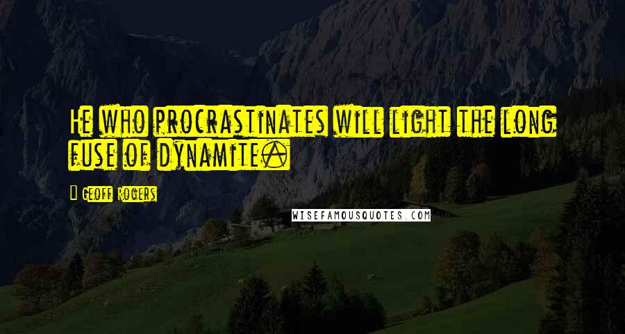 Geoff Rogers quotes: He who procrastinates will light the long fuse of dynamite.