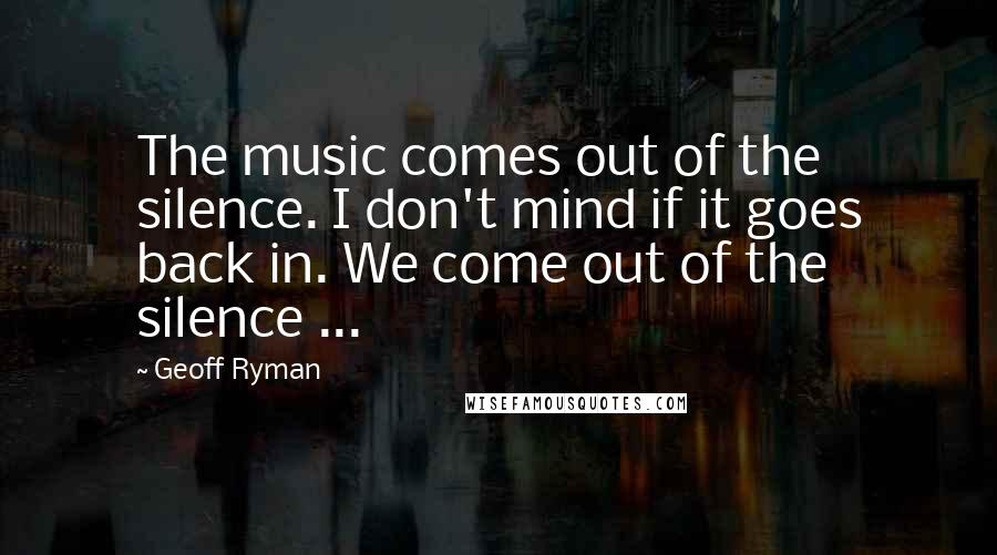 Geoff Ryman quotes: The music comes out of the silence. I don't mind if it goes back in. We come out of the silence ...