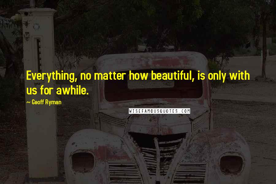 Geoff Ryman quotes: Everything, no matter how beautiful, is only with us for awhile.