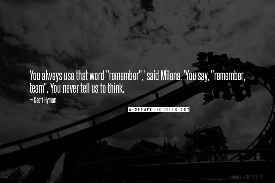 """Geoff Ryman quotes: You always use that word """"remember"""",' said Milena. 'You say, """"remember, team"""". You never tell us to think."""