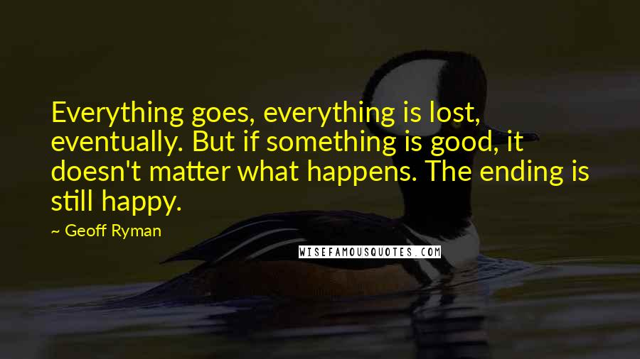 Geoff Ryman quotes: Everything goes, everything is lost, eventually. But if something is good, it doesn't matter what happens. The ending is still happy.