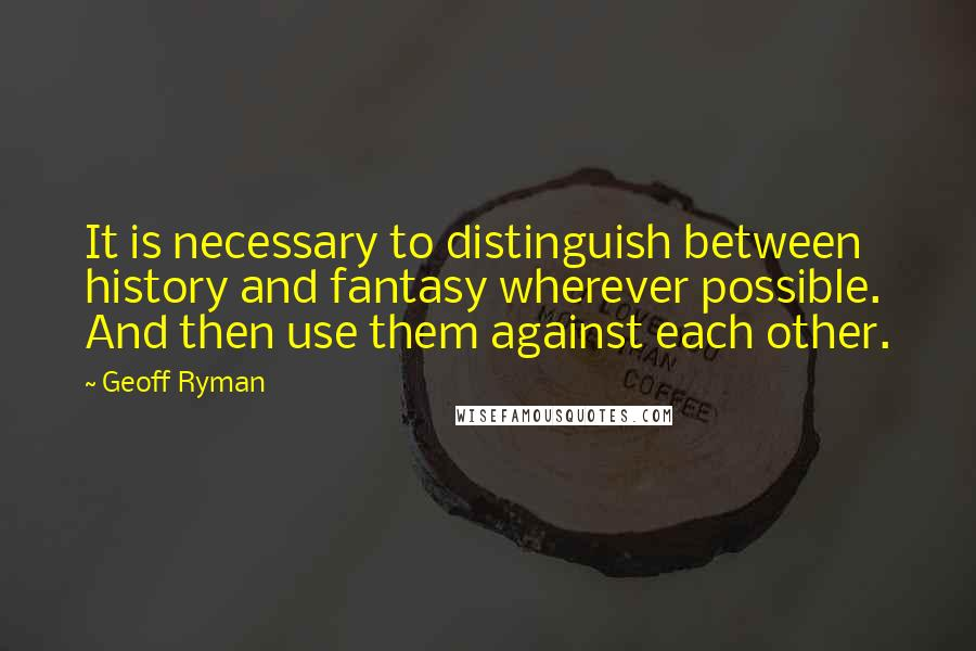 Geoff Ryman quotes: It is necessary to distinguish between history and fantasy wherever possible. And then use them against each other.