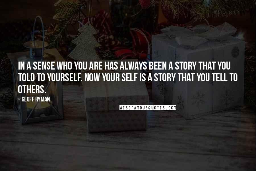 Geoff Ryman quotes: In a sense who you are has always been a story that you told to yourself. Now your self is a story that you tell to others.