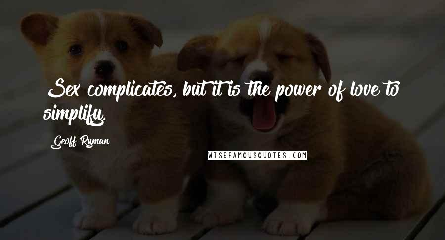 Geoff Ryman quotes: Sex complicates, but it is the power of love to simplify.