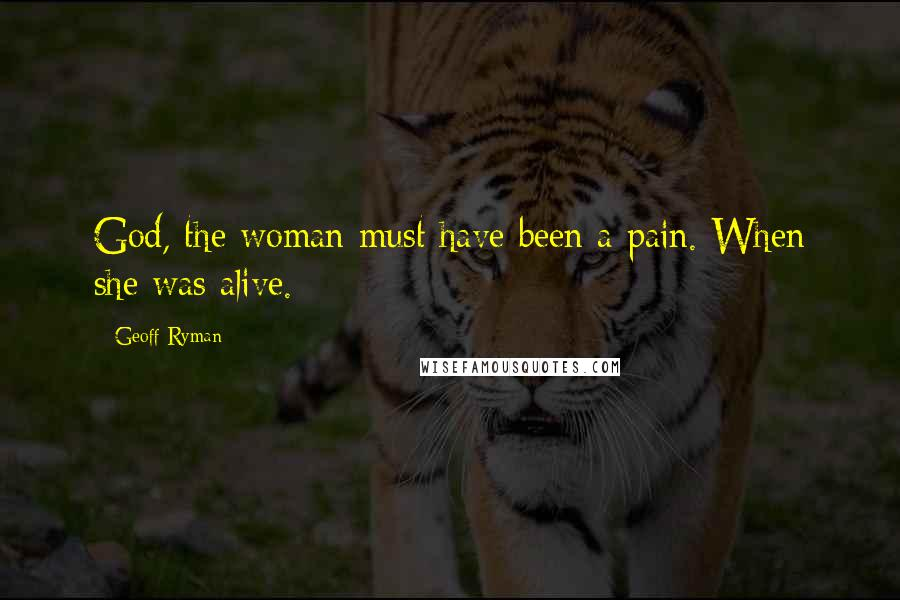 Geoff Ryman quotes: God, the woman must have been a pain. When she was alive.