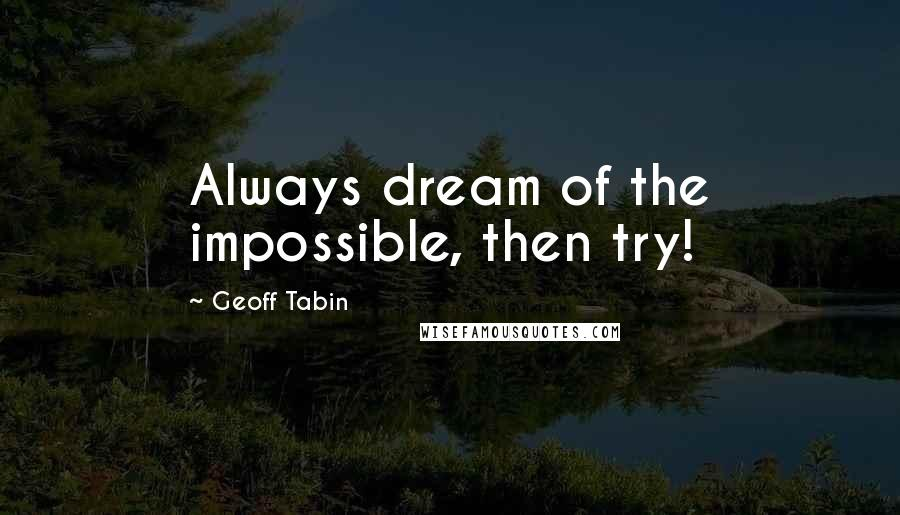 Geoff Tabin quotes: Always dream of the impossible, then try!
