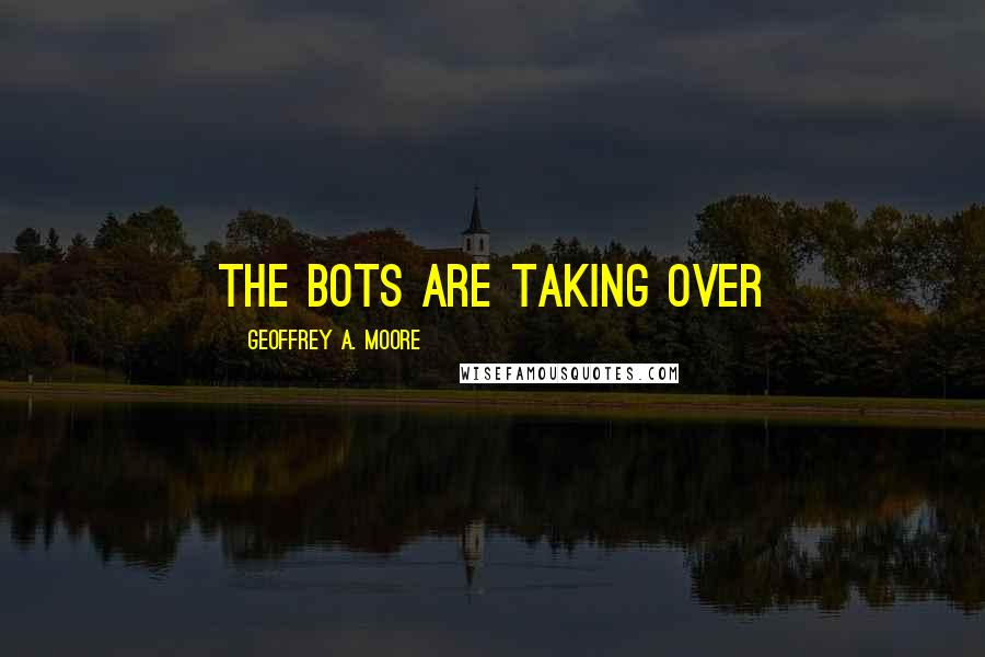 Geoffrey A. Moore quotes: The Bots are taking over