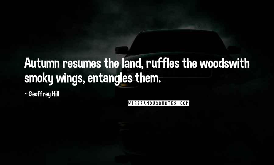 Geoffrey Hill quotes: Autumn resumes the land, ruffles the woodswith smoky wings, entangles them.
