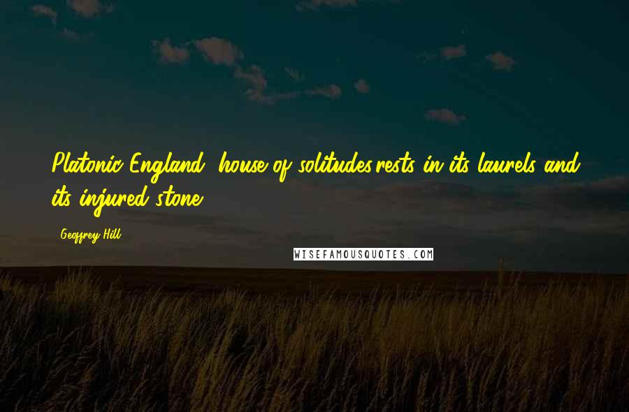 Geoffrey Hill quotes: Platonic England, house of solitudes,rests in its laurels and its injured stone