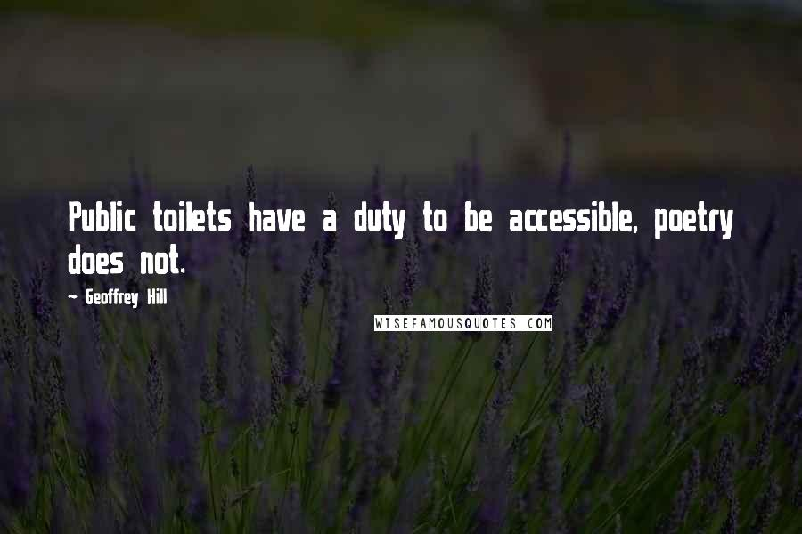 Geoffrey Hill quotes: Public toilets have a duty to be accessible, poetry does not.