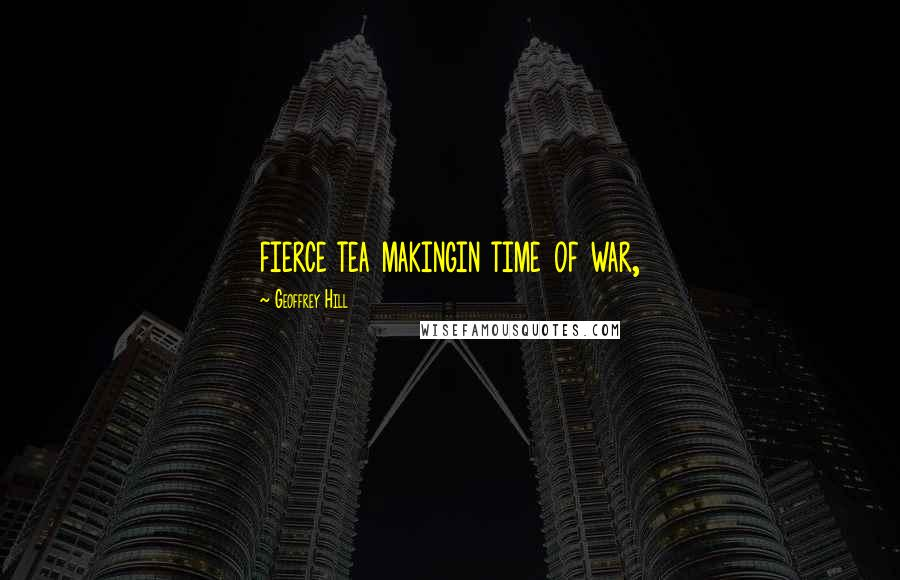 Geoffrey Hill quotes: fierce tea makingin time of war,