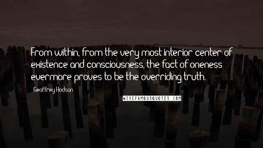 Geoffrey Hodson quotes: From within, from the very most interior center of existence and consciousness, the fact of oneness evermore proves to be the overriding truth.