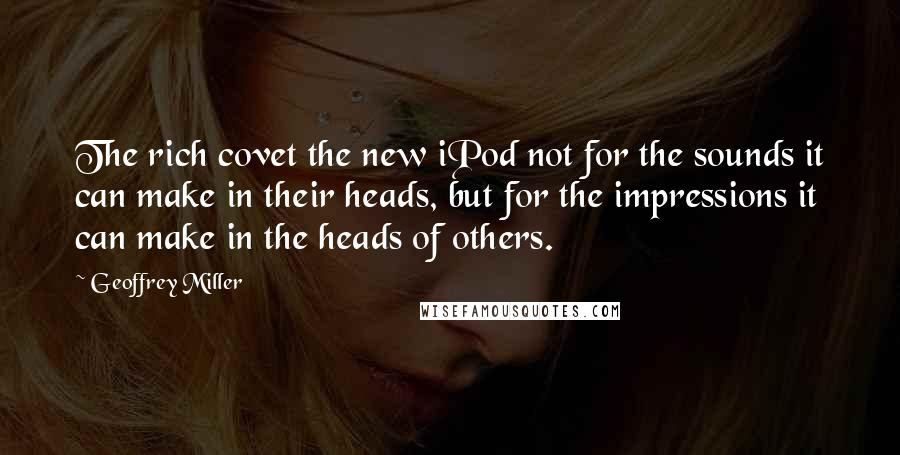 Geoffrey Miller quotes: The rich covet the new iPod not for the sounds it can make in their heads, but for the impressions it can make in the heads of others.