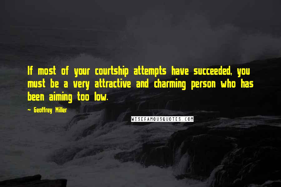 Geoffrey Miller quotes: If most of your courtship attempts have succeeded, you must be a very attractive and charming person who has been aiming too low.