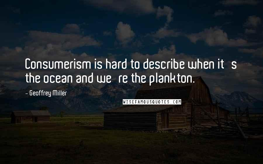 Geoffrey Miller quotes: Consumerism is hard to describe when it's the ocean and we're the plankton.