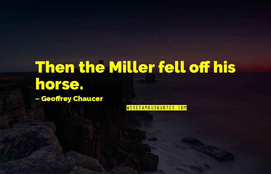 Geoffrey Miller Quotes By Geoffrey Chaucer: Then the Miller fell off his horse.