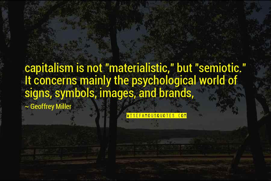 """Geoffrey Miller Quotes By Geoffrey Miller: capitalism is not """"materialistic,"""" but """"semiotic."""" It concerns"""