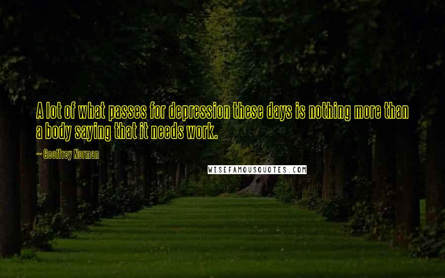 Geoffrey Norman quotes: A lot of what passes for depression these days is nothing more than a body saying that it needs work.