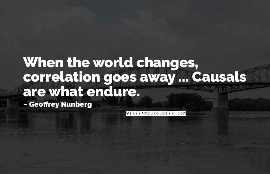 Geoffrey Nunberg quotes: When the world changes, correlation goes away ... Causals are what endure.
