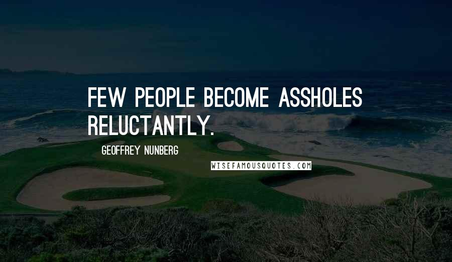 Geoffrey Nunberg quotes: Few people become assholes reluctantly.