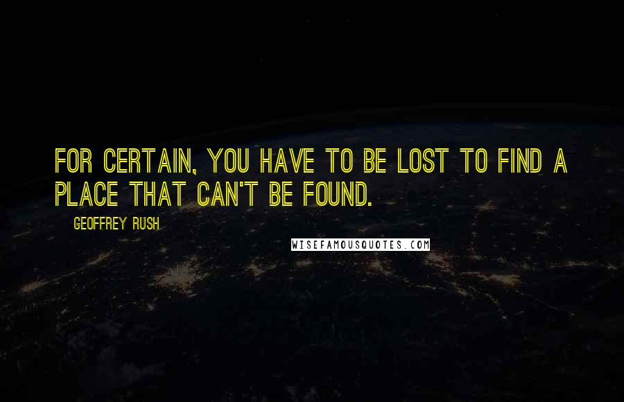 Geoffrey Rush quotes: For certain, you have to be lost to find a place that can't be found.