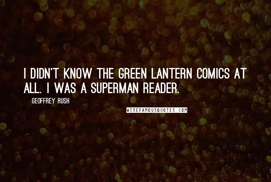 Geoffrey Rush quotes: I didn't know the Green Lantern comics at all. I was a Superman reader.