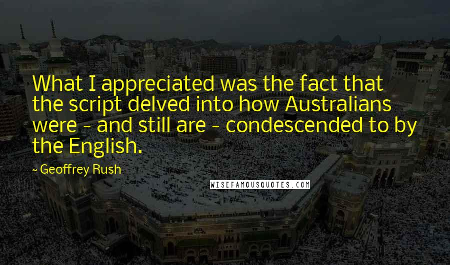 Geoffrey Rush quotes: What I appreciated was the fact that the script delved into how Australians were - and still are - condescended to by the English.