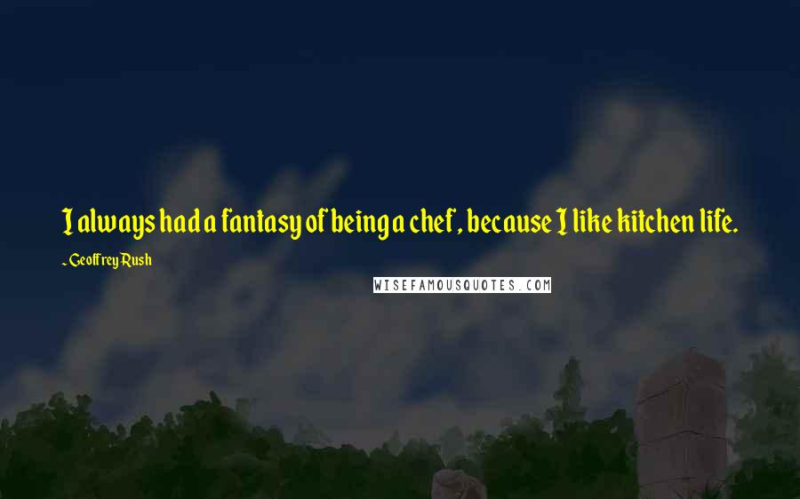 Geoffrey Rush quotes: I always had a fantasy of being a chef, because I like kitchen life.