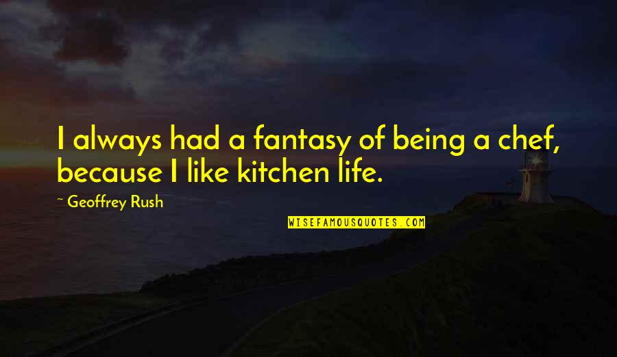 Geoffrey Rush Quotes By Geoffrey Rush: I always had a fantasy of being a