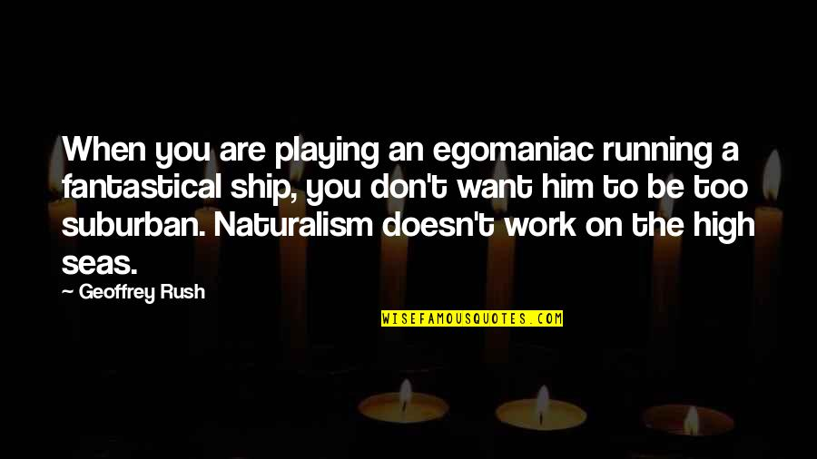 Geoffrey Rush Quotes By Geoffrey Rush: When you are playing an egomaniac running a