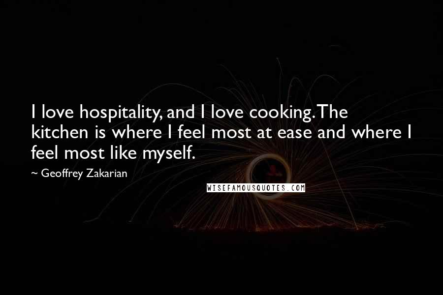 Geoffrey Zakarian quotes: I love hospitality, and I love cooking. The kitchen is where I feel most at ease and where I feel most like myself.
