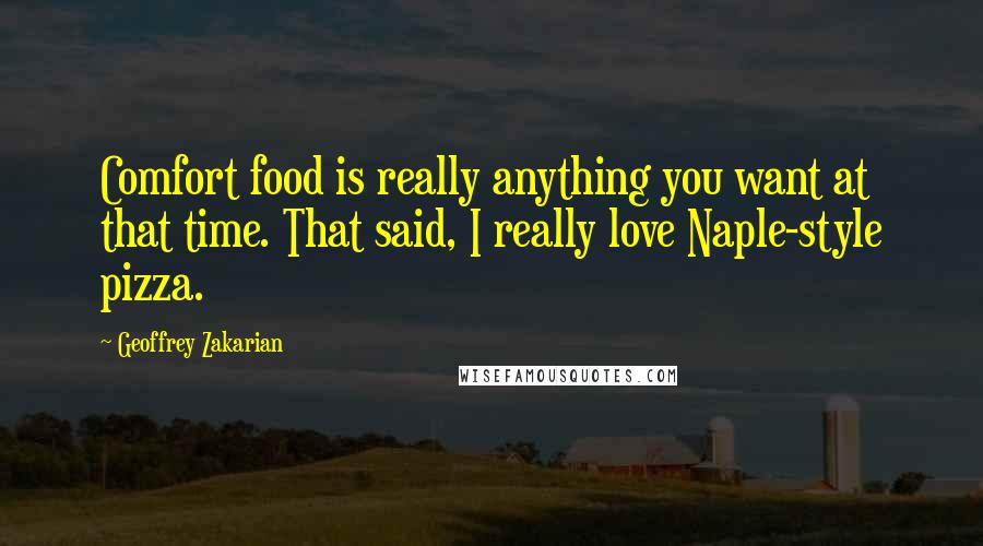 Geoffrey Zakarian quotes: Comfort food is really anything you want at that time. That said, I really love Naple-style pizza.