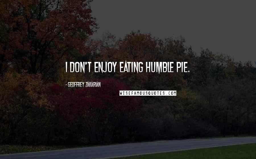 Geoffrey Zakarian quotes: I don't enjoy eating humble pie.