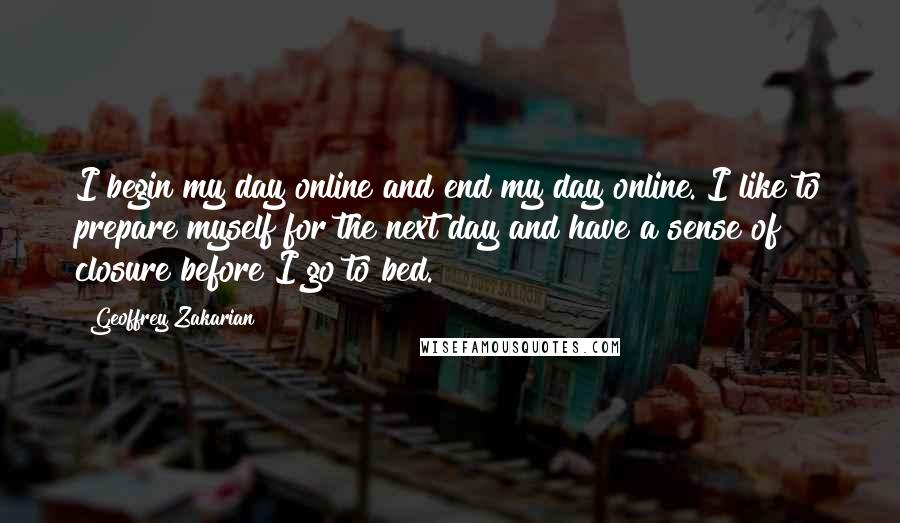 Geoffrey Zakarian quotes: I begin my day online and end my day online. I like to prepare myself for the next day and have a sense of closure before I go to bed.