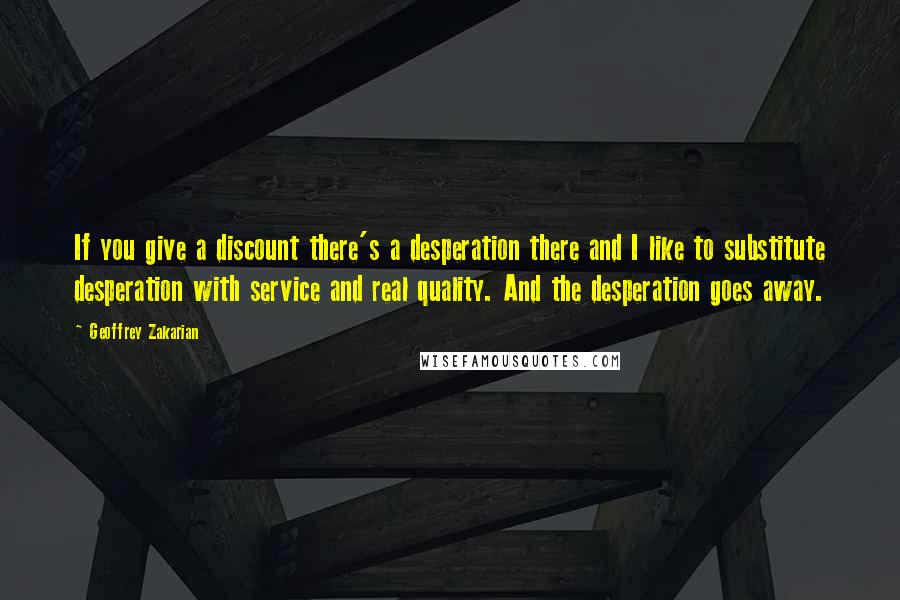 Geoffrey Zakarian quotes: If you give a discount there's a desperation there and I like to substitute desperation with service and real quality. And the desperation goes away.