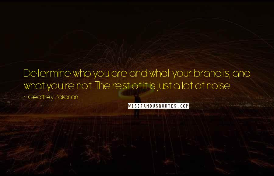 Geoffrey Zakarian quotes: Determine who you are and what your brand is, and what you're not. The rest of it is just a lot of noise.