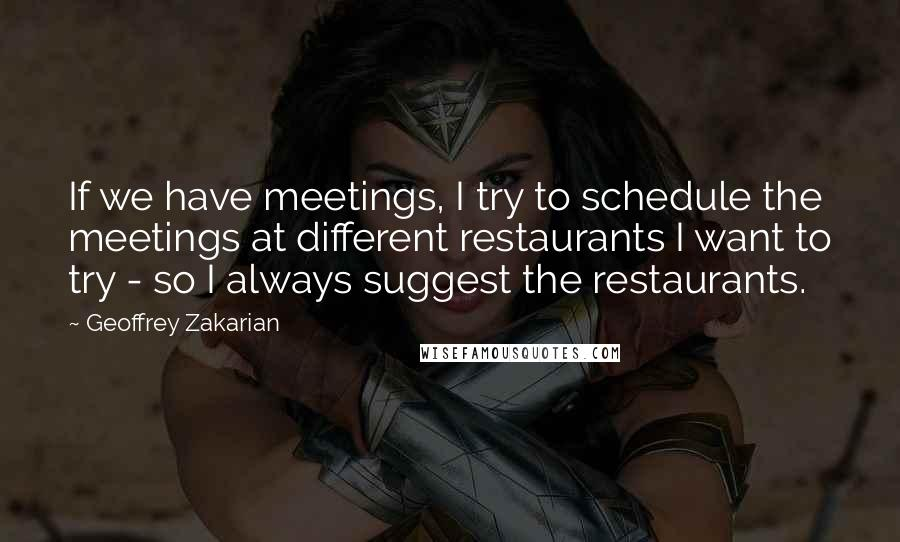 Geoffrey Zakarian quotes: If we have meetings, I try to schedule the meetings at different restaurants I want to try - so I always suggest the restaurants.