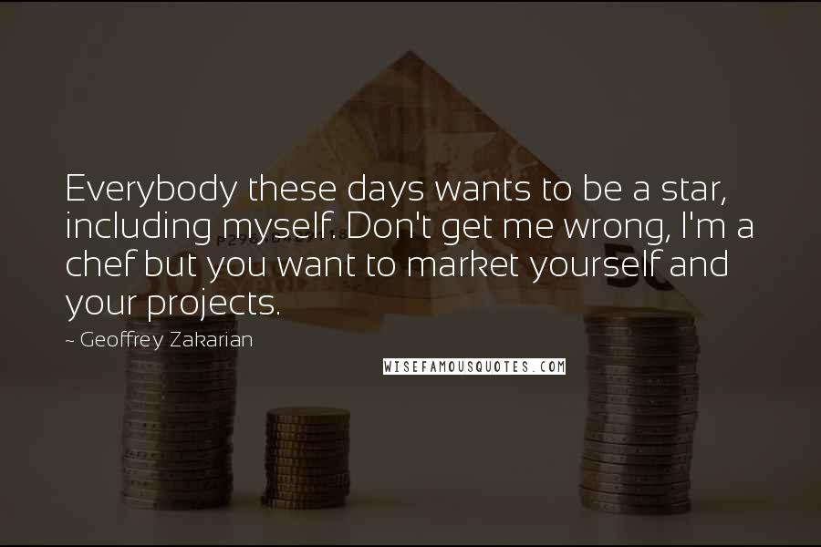 Geoffrey Zakarian quotes: Everybody these days wants to be a star, including myself. Don't get me wrong, I'm a chef but you want to market yourself and your projects.