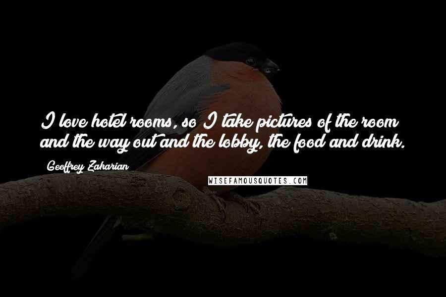 Geoffrey Zakarian quotes: I love hotel rooms, so I take pictures of the room and the way out and the lobby, the food and drink.