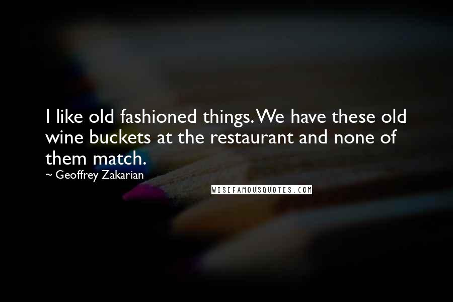Geoffrey Zakarian quotes: I like old fashioned things. We have these old wine buckets at the restaurant and none of them match.