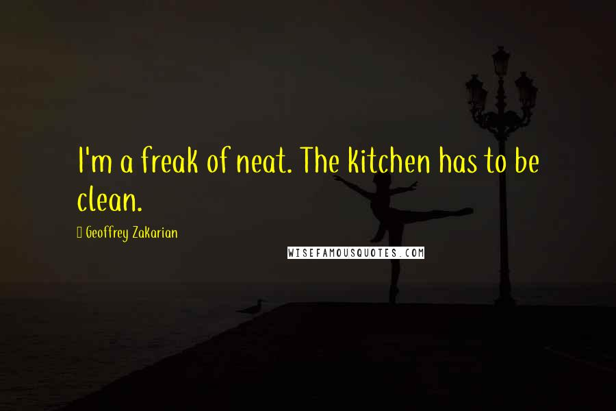 Geoffrey Zakarian quotes: I'm a freak of neat. The kitchen has to be clean.