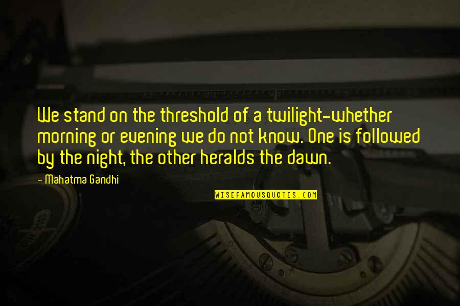 Geology Birthday Quotes By Mahatma Gandhi: We stand on the threshold of a twilight-whether